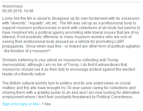 "Quote: Looks like the MA is about to disappear up its own fundament with its obsession with ""diversity"", ""equality"", etc etc. The MA was set up as a professional body to support museum professionals in work with collections of all kinds but seems to have morphed into a political agency promoting elite liberal issues that are of no interest, if not positively offensive, to many museum workers who are sick of seeing their professional body abused as a vehicle for promoting LGBT propaganda. Since when was this - or indeed any other form of political agitation - the function of a museum? Similarly (referring to your article on museums collecting anti-Trump memorabilia), although I am no fan of Trump, I do find it extraordinary that museums should see it as their duty to encourage protest against the elected leader of a friendly nation. The British cultural world's turn to politics and its one-sided views on social matters and the arts have brought my 30-year career caring for collections and sharing them with a grateful public to an end and I am now looking for alternative employment where I don't feel constantly threatened by Political Correctness."